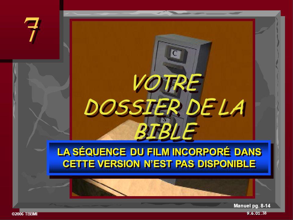 ©2006 TBBMI 9.6.01. 7 7 38 Manuel pg. 8-14 É LA SÉQUENCE DU FILM INCORPORÉ DANS CETTE VERSION NEST PAS DISPONIBLE VOTRE DOSSIER DE LA BIBLE