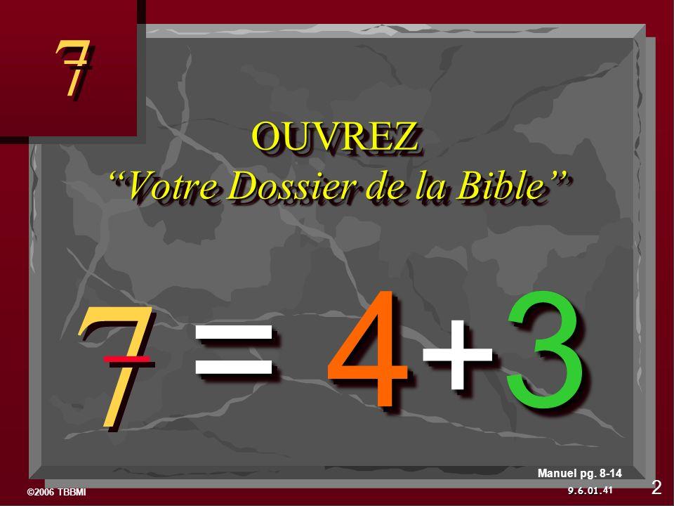 ©2006 TBBMI 9.6.01. 7 7 7 7 OUVREZ Votre Dossier de la Bible = 4 + 3 41 Manuel pg. 8-14 2