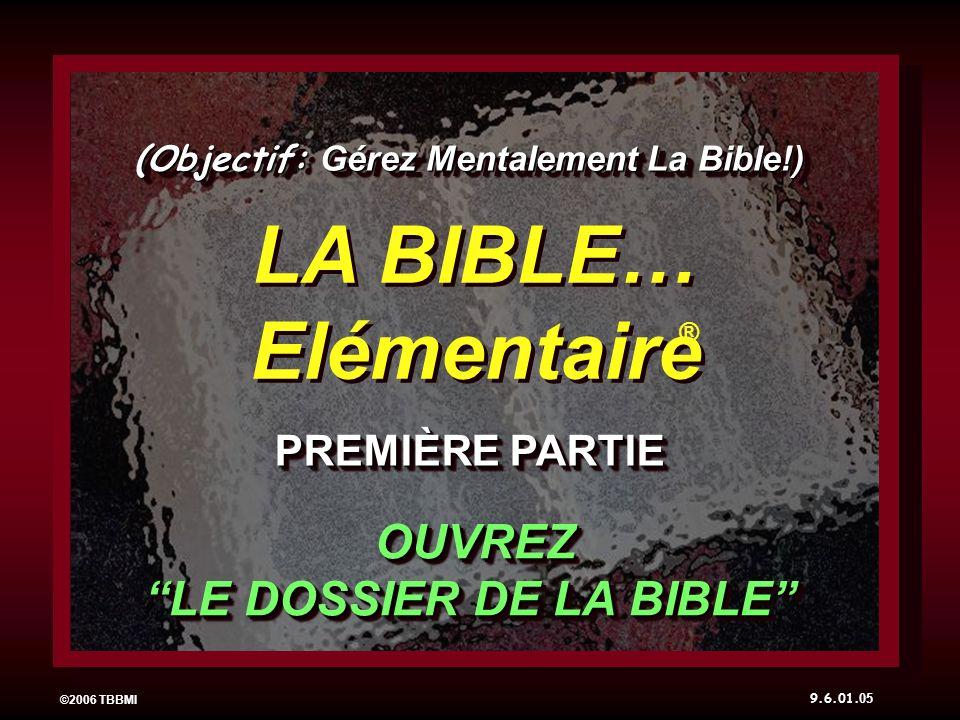 05 ©2006 TBBMI LA BIBLE… Elémentaire PREMIÈRE PARTIE ® (Objectif: Gérez Mentalement La Bible!) OUVREZ LE DOSSIER DE LA BIBLE 9.6.01.