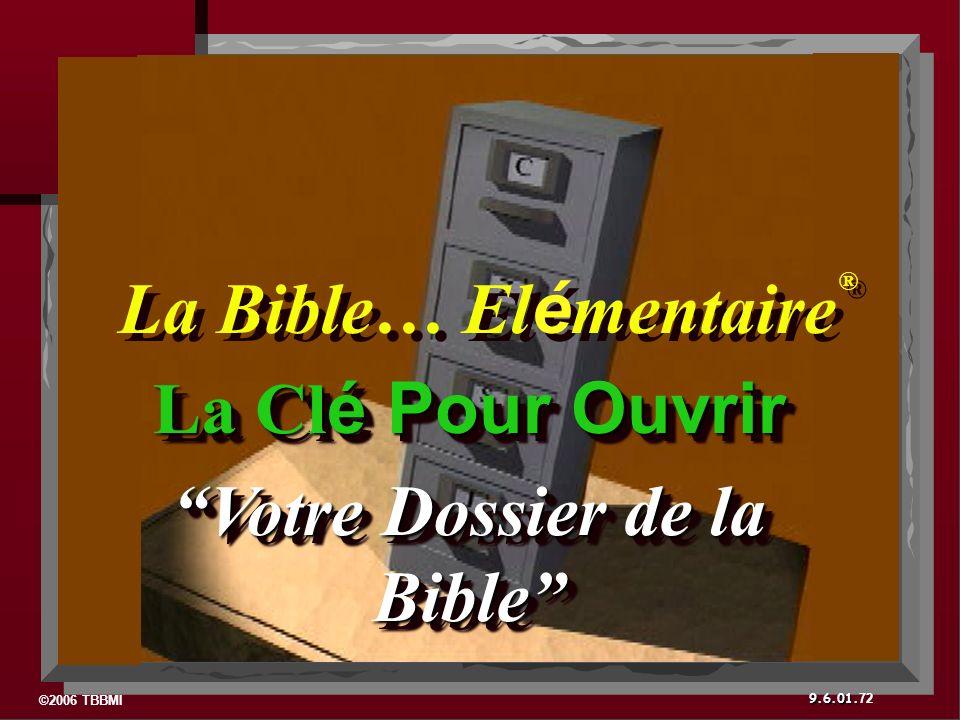 ©2006 TBBMI 9.6.01. 72 La Cl é Pour Ouvrir Votre Dossier de la Bible La Cl é Pour Ouvrir Votre Dossier de la Bible La Bible… El é mentaire ® ®