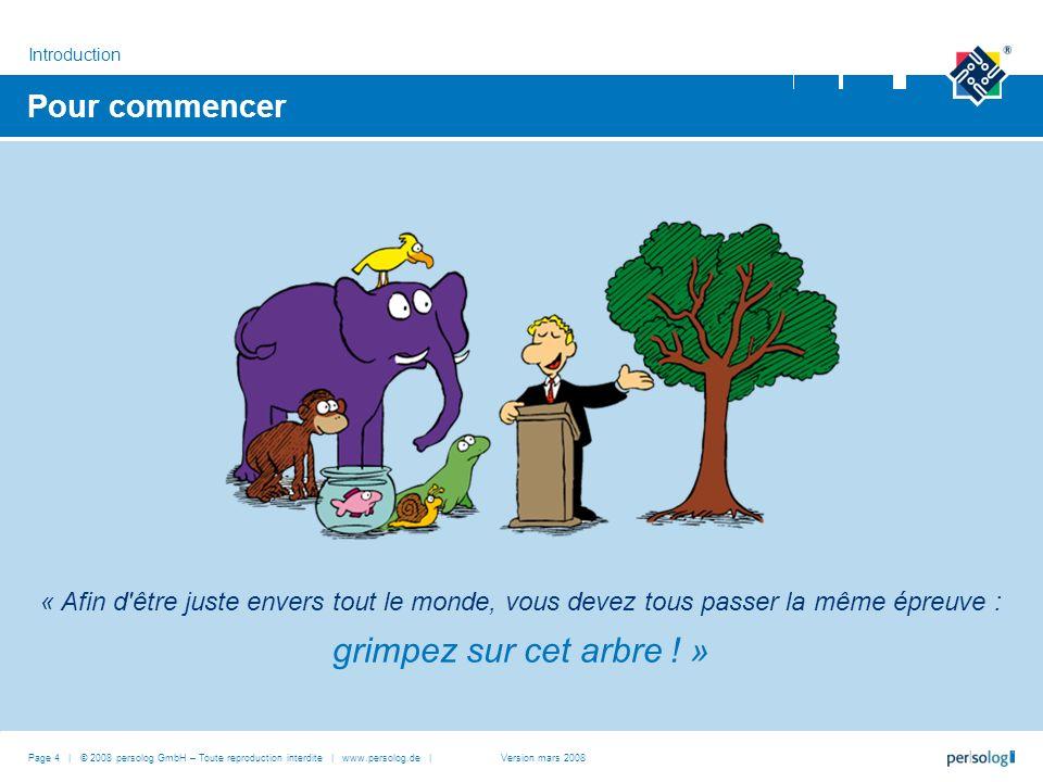 Pour commencer Introduction Page 4 | © 2008 persolog GmbH – Toute reproduction interdite | www.persolog.de |Version mars 2008 « Afin d être juste envers tout le monde, vous devez tous passer la même épreuve : grimpez sur cet arbre .