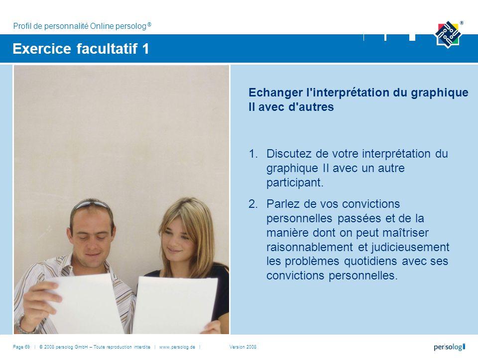 Page 69 | © 2008 persolog GmbH – Toute reproduction interdite | www.persolog.de | Exercice facultatif 1 Echanger l interprétation du graphique II avec d autres 1.Discutez de votre interprétation du graphique II avec un autre participant.