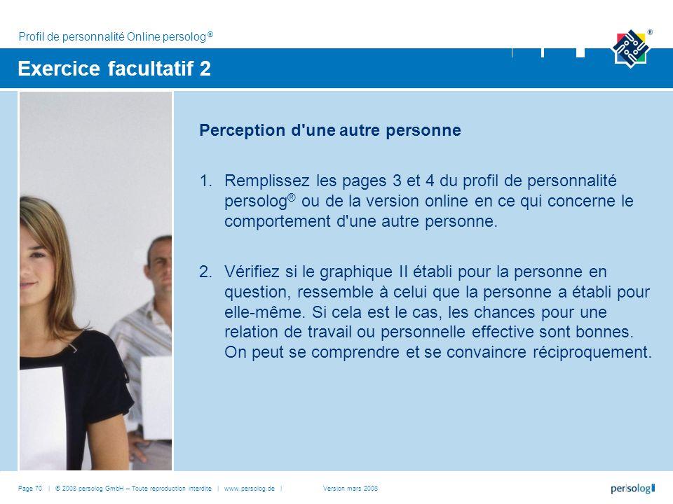Page 70 | © 2008 persolog GmbH – Toute reproduction interdite | www.persolog.de | Exercice facultatif 2 Perception d une autre personne 1.Remplissez les pages 3 et 4 du profil de personnalité persolog ® ou de la version online en ce qui concerne le comportement d une autre personne.