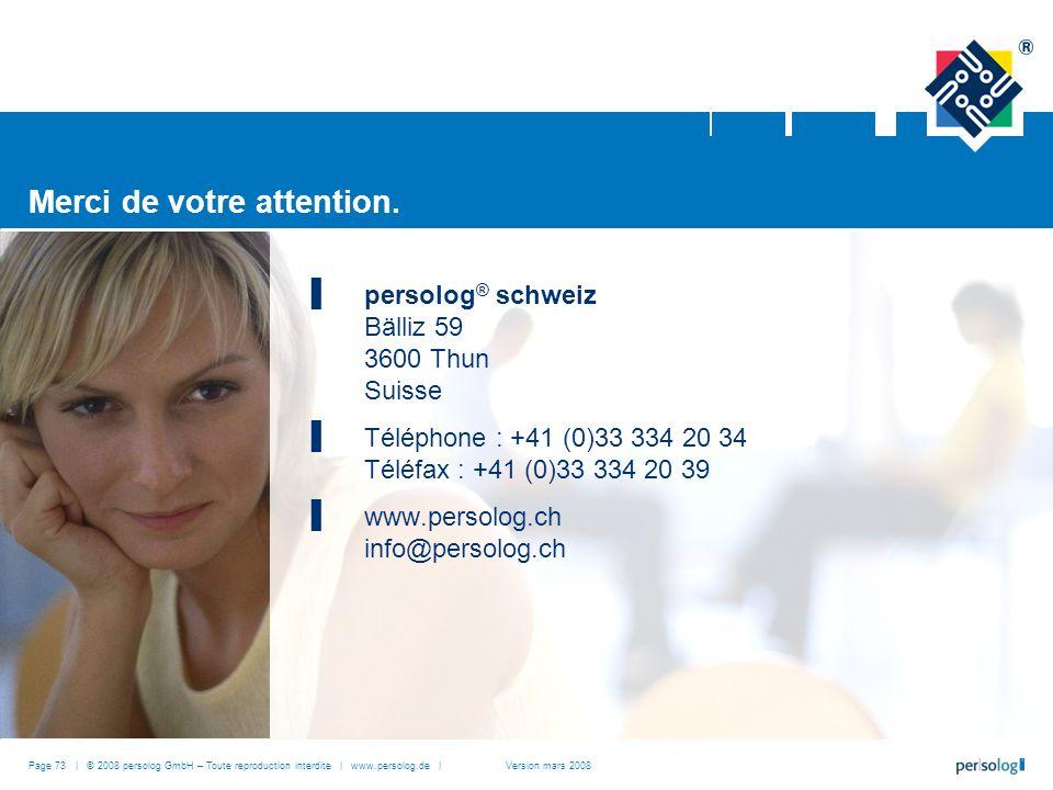 Page 73 | © 2008 persolog GmbH – Toute reproduction interdite | www.persolog.de | persolog ® schweiz Bälliz 59 3600 Thun Suisse Téléphone : +41 (0)33 334 20 34 Téléfax : +41 (0)33 334 20 39 www.persolog.ch info@persolog.ch Merci de votre attention.