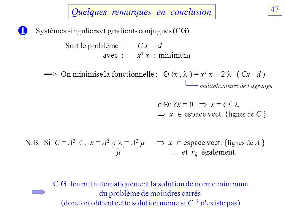 Quelques remarques en conclusion Systèmes singuliers et gradients conjugués (CG) Soit le problème : C x = d avec : x T x : minimum ==> On minimise la