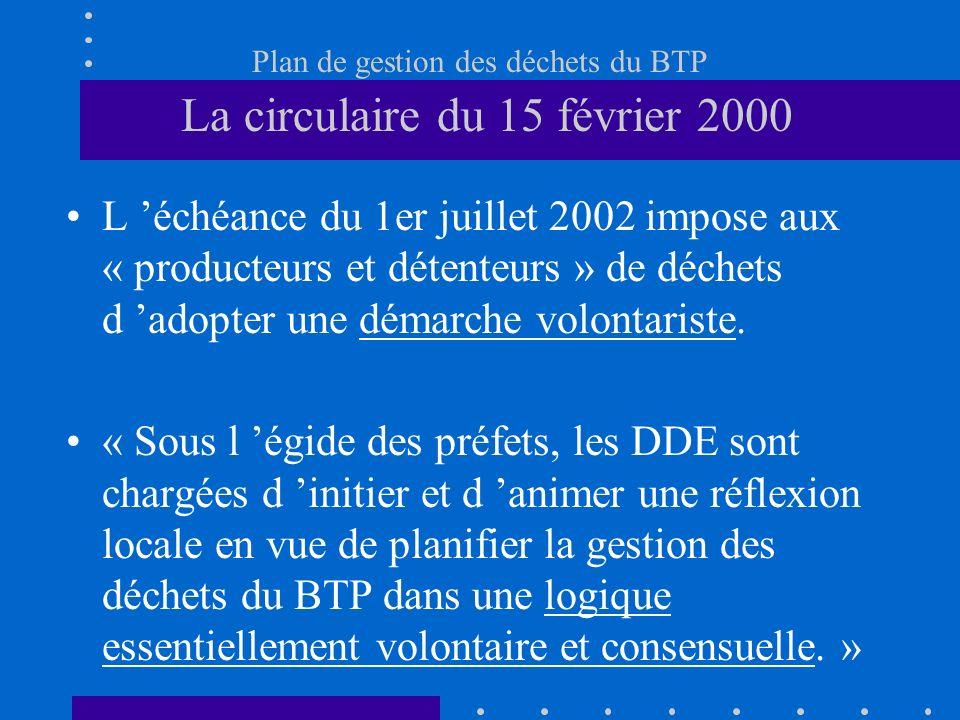 Plan de gestion des déchets du BTP La circulaire du 15 février 2000 L échéance du 1er juillet 2002 impose aux « producteurs et détenteurs » de déchets