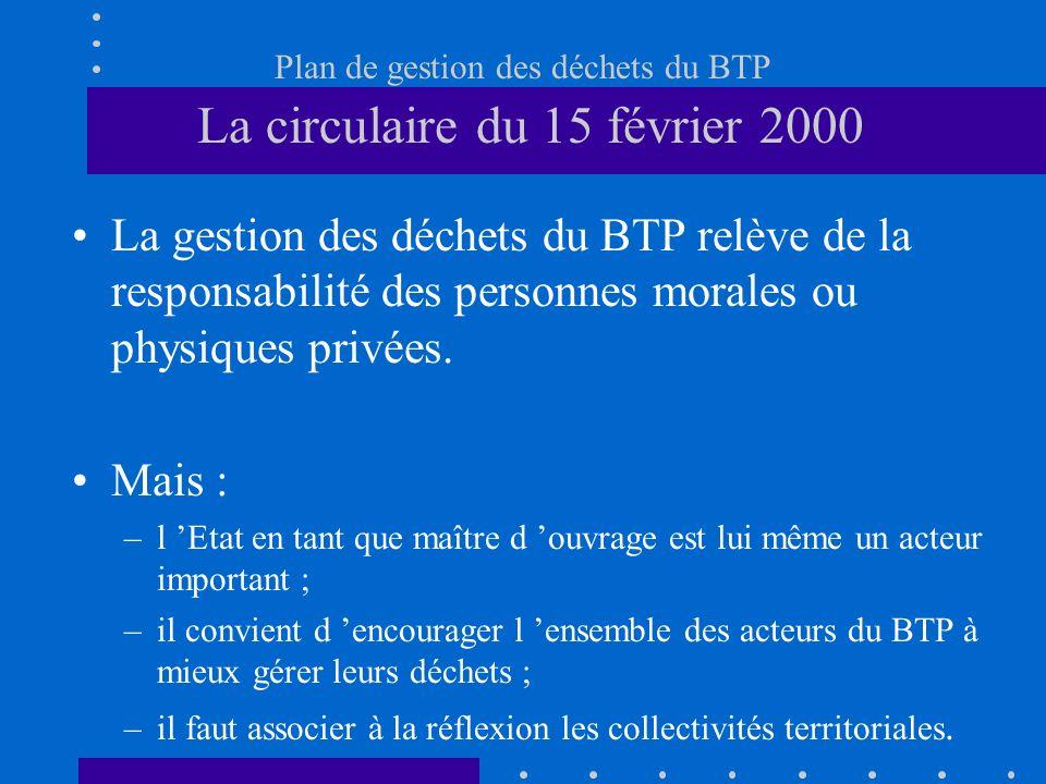 Plan de gestion des déchets du BTP La circulaire du 15 février 2000 La gestion des déchets du BTP relève de la responsabilité des personnes morales ou