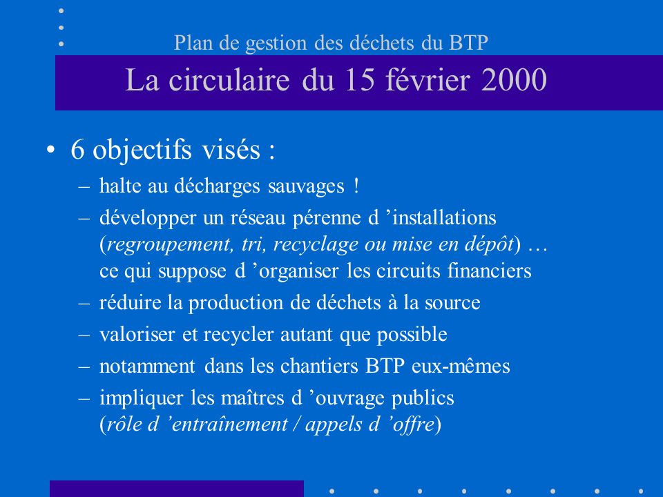 Plan de gestion des déchets du BTP La circulaire du 15 février 2000 6 objectifs visés : –halte au décharges sauvages ! –développer un réseau pérenne d