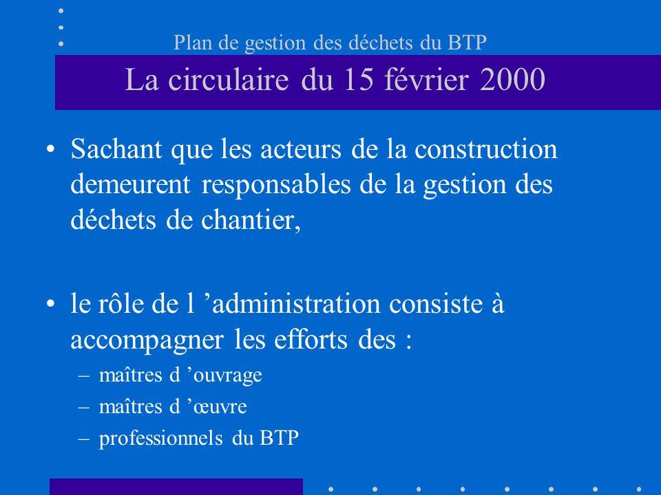 Plan de gestion des déchets du BTP La circulaire du 15 février 2000 Sachant que les acteurs de la construction demeurent responsables de la gestion de