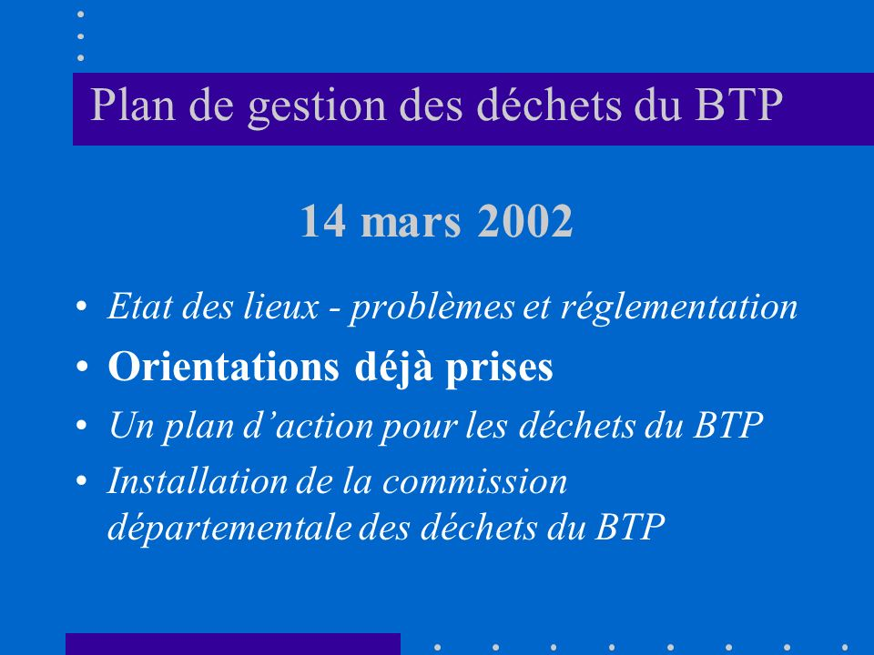 Plan de gestion des déchets du BTP 14 mars 2002 Etat des lieux - problèmes et réglementation Orientations déjà prises Un plan daction pour les déchets