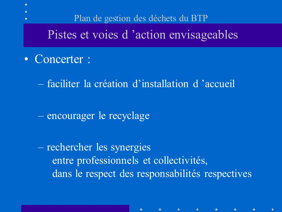 Plan de gestion des déchets du BTP Pistes et voies d action envisageables Concerter : –faciliter la création dinstallation d accueil –encourager le re