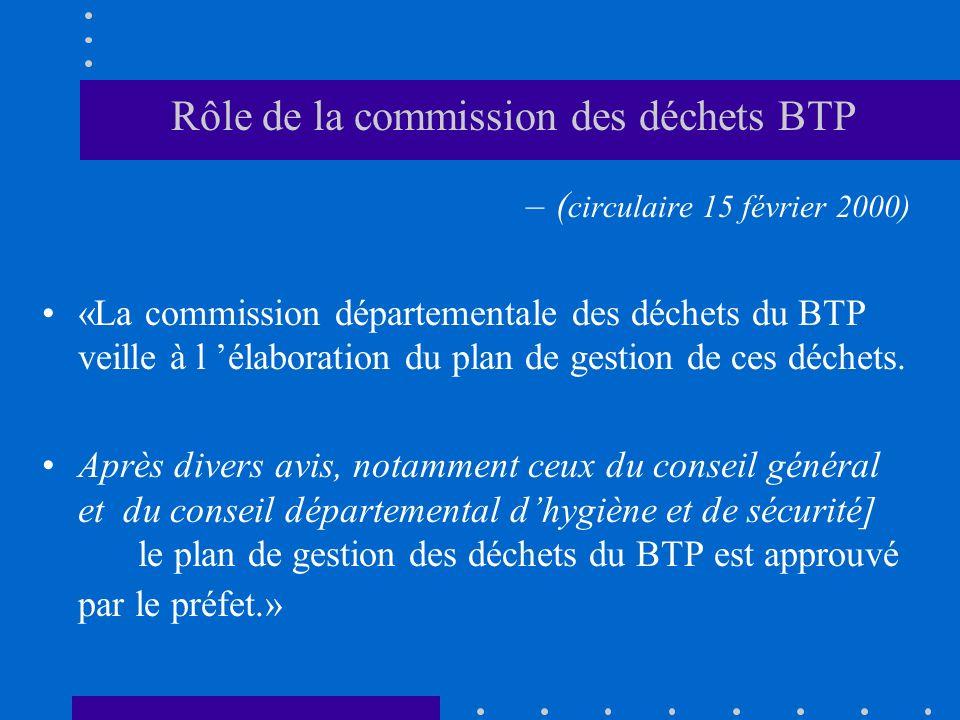 Rôle de la commission des déchets BTP –( circulaire 15 février 2000) «La commission départementale des déchets du BTP veille à l élaboration du plan d