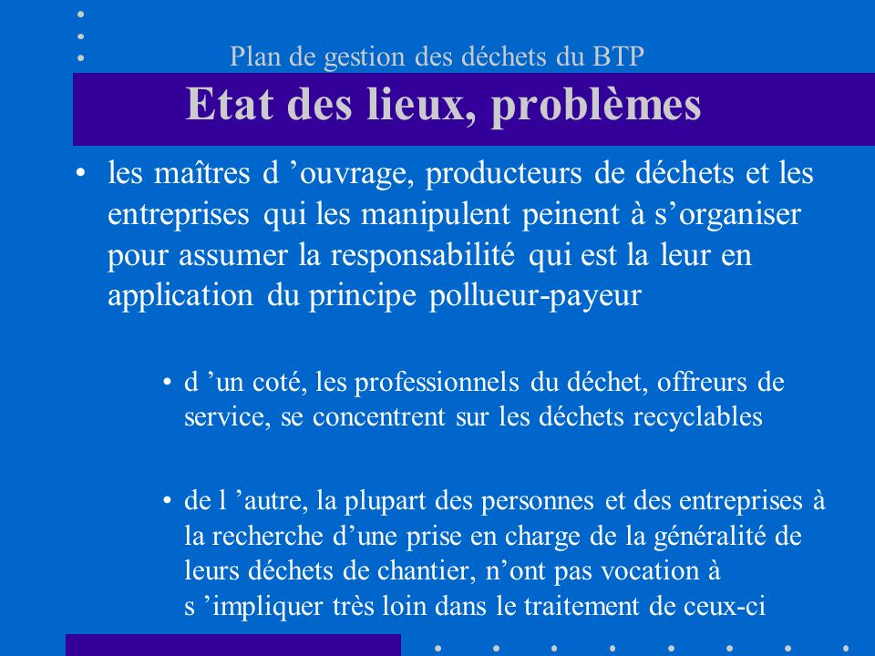 Plan de gestion des déchets du BTP 14 mars 2002 Etat des lieux - problèmes et réglementation Orientations déjà prises Un plan daction pour les déchets du BTP ECHANGES La commission des déchets du BTP rôle, formation, méthode et calendrier de travail