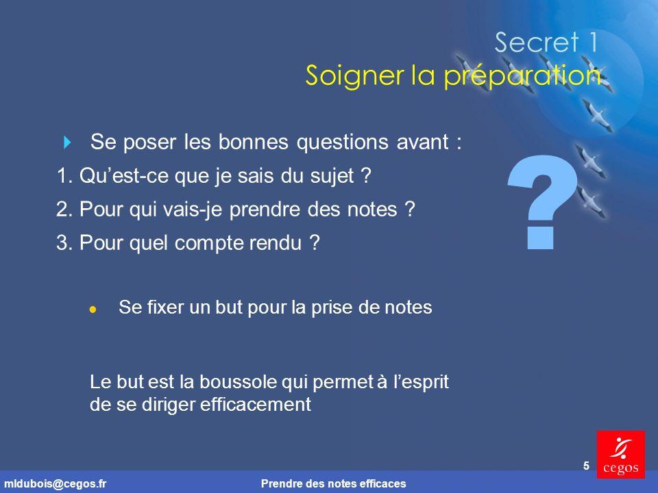 mldubois@cegos.frPrendre des notes efficaces 5 Secret 1 Soigner la préparation Se poser les bonnes questions avant : 1.