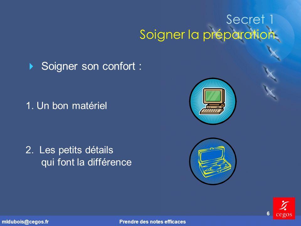mldubois@cegos.frPrendre des notes efficaces 6 Secret 1 Soigner la préparation Soigner son confort : 1.