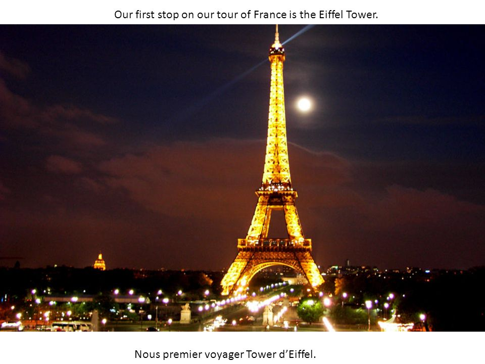 Our first stop on our tour of France is the Eiffel Tower. Nous premier voyager Tower dEiffel.