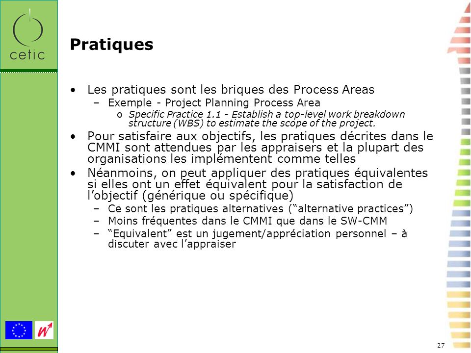 27 Pratiques Les pratiques sont les briques des Process Areas –Exemple - Project Planning Process Area oSpecific Practice 1.1 - Establish a top-level
