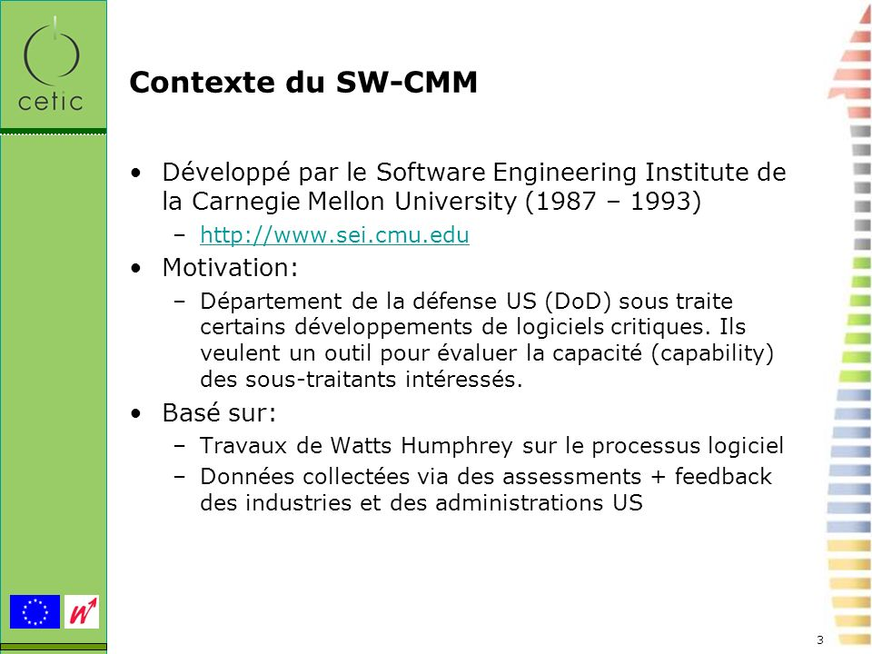 3 Contexte du SW-CMM Développé par le Software Engineering Institute de la Carnegie Mellon University (1987 – 1993) –http://www.sei.cmu.eduhttp://www.