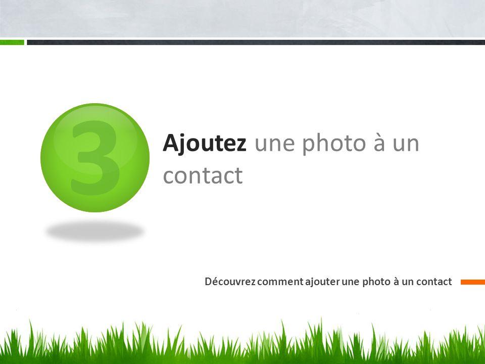 3 Ajoutez une photo à un contact Découvrez comment ajouter une photo à un contact