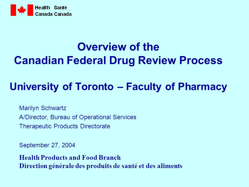 Health Products and Food Branch Direction générale des produits de santé et des aliments Overview of the Canadian Federal Drug Review Process University of Toronto – Faculty of Pharmacy Marilyn Schwartz A/Director, Bureau of Operational Services Therapeutic Products Directorate September 27, 2004