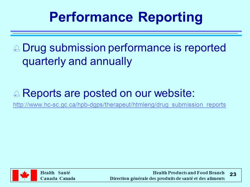 Health Santé Canada Health Products and Food Branch Direction générale des produits de santé et des aliments 23 Performance Reporting % Drug submission performance is reported quarterly and annually % Reports are posted on our website: http://www.hc-sc.gc.ca/hpb-dgps/therapeut/htmleng/drug_submission_reports