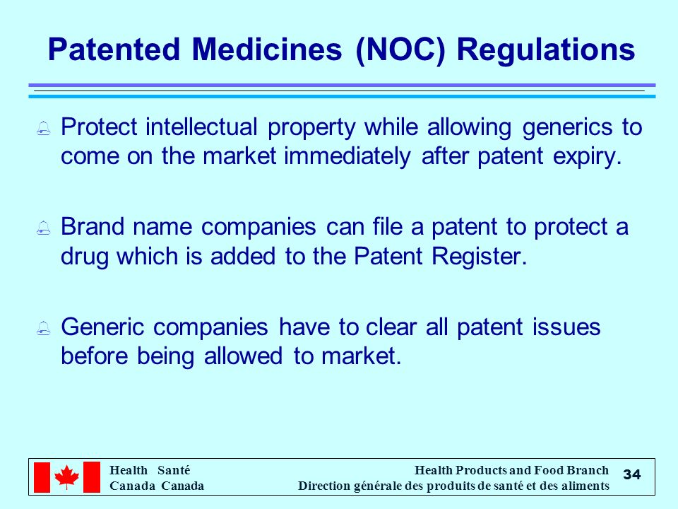 Health Santé Canada Health Products and Food Branch Direction générale des produits de santé et des aliments 34 Patented Medicines (NOC) Regulations % Protect intellectual property while allowing generics to come on the market immediately after patent expiry.
