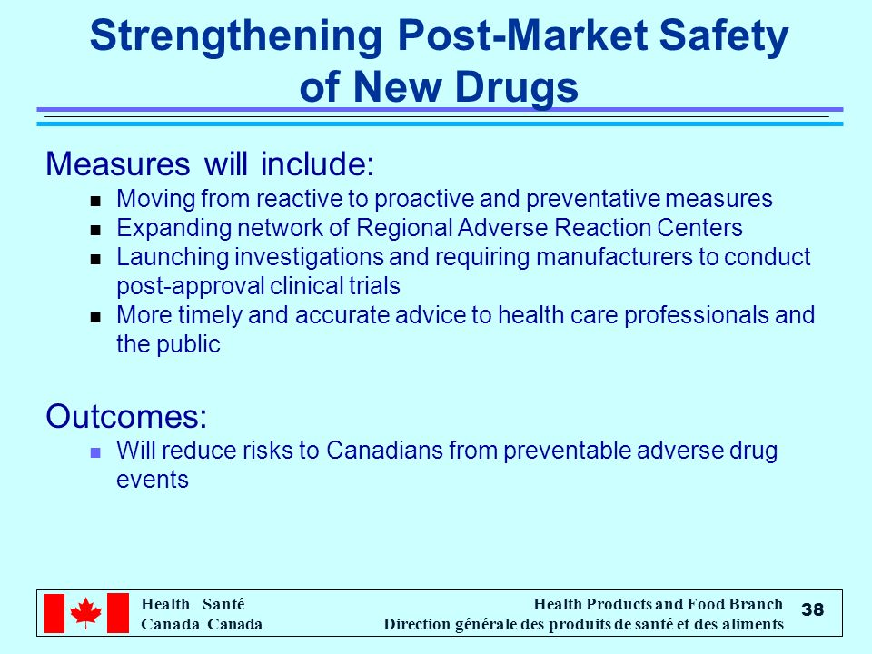 Health Santé Canada Health Products and Food Branch Direction générale des produits de santé et des aliments 38 Strengthening Post-Market Safety of New Drugs Measures will include: n Moving from reactive to proactive and preventative measures n Expanding network of Regional Adverse Reaction Centers n Launching investigations and requiring manufacturers to conduct post-approval clinical trials n More timely and accurate advice to health care professionals and the public Outcomes: n Will reduce risks to Canadians from preventable adverse drug events