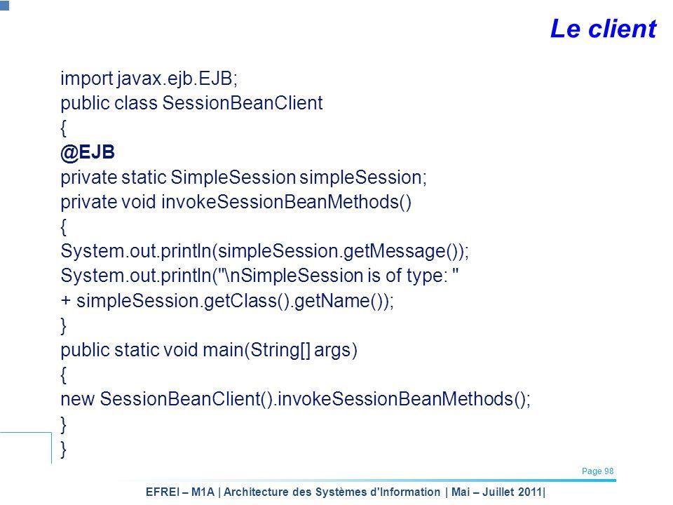 EFREI – M1A | Architecture des Systèmes d'Information | Mai – Juillet 2011| Page 98 Le client import javax.ejb.EJB; public class SessionBeanClient { @