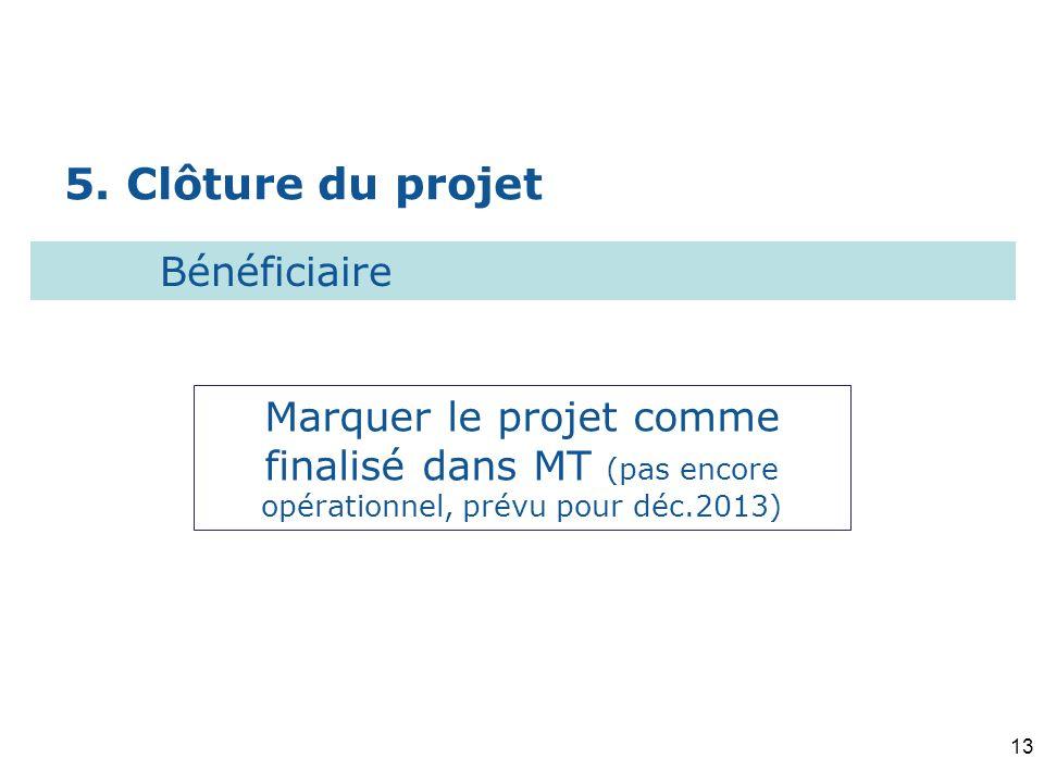 5. Clôture du projet Marquer le projet comme finalisé dans MT (pas encore opérationnel, prévu pour déc.2013) Bénéficiaire 13