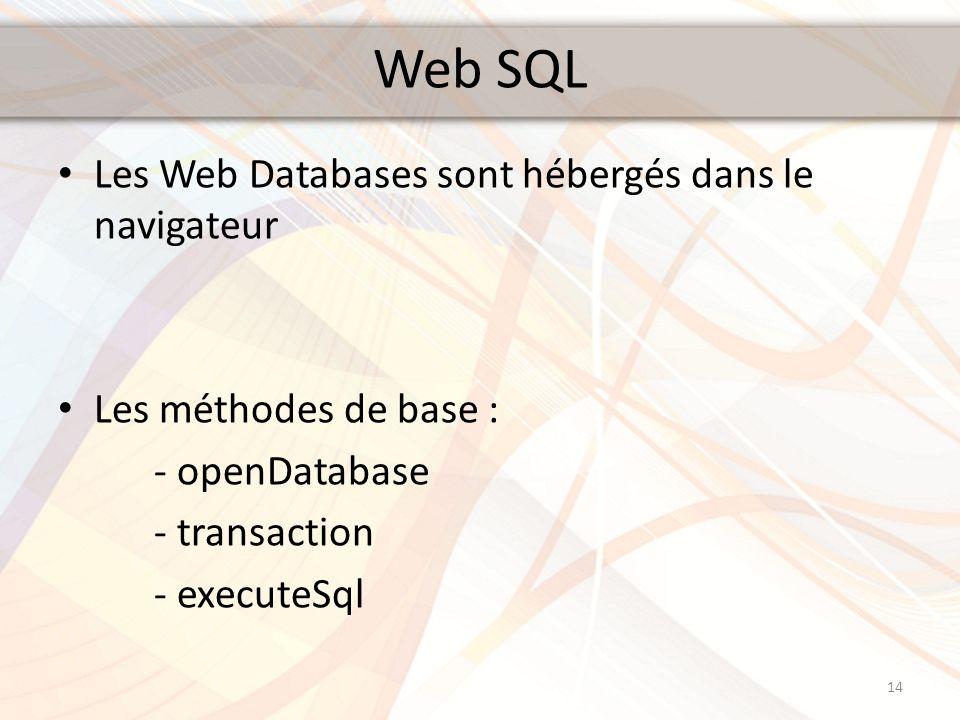 Web SQL Les Web Databases sont hébergés dans le navigateur Les méthodes de base : - openDatabase - transaction - executeSql 14