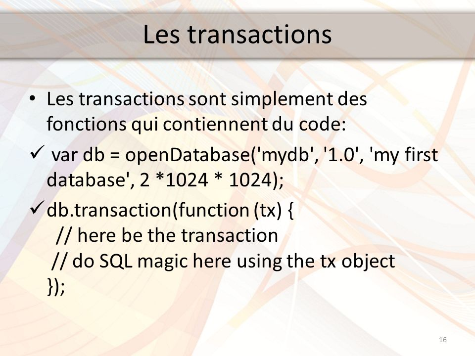 Les transactions Les transactions sont simplement des fonctions qui contiennent du code: var db = openDatabase( mydb , 1.0 , my first database , 2 *1024 * 1024); db.transaction(function (tx) { // here be the transaction // do SQL magic here using the tx object }); 16
