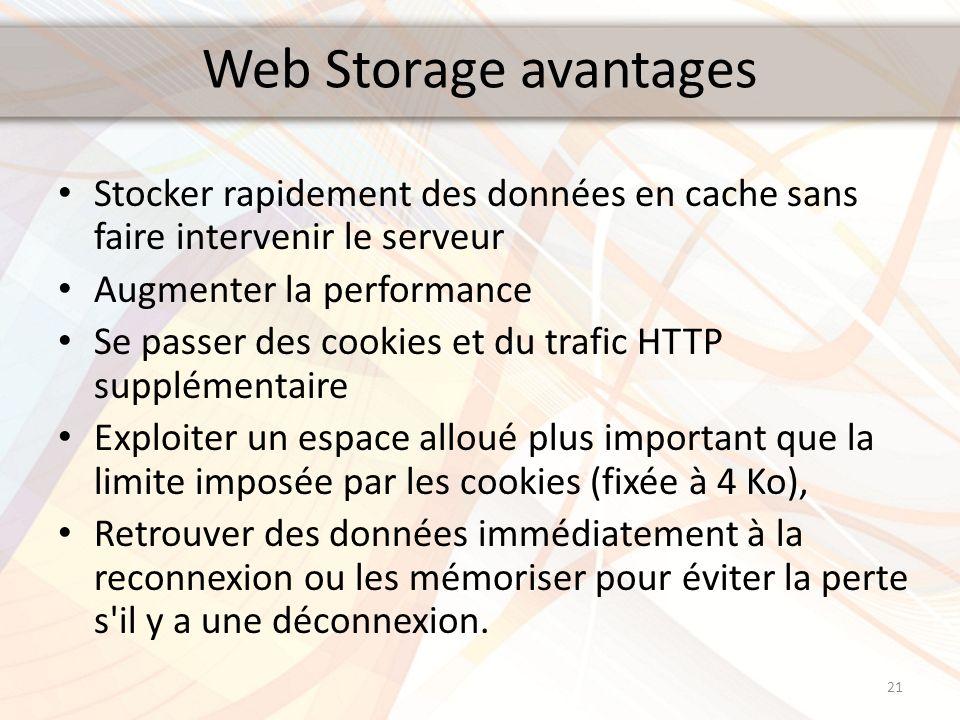 Web Storage avantages Stocker rapidement des données en cache sans faire intervenir le serveur Augmenter la performance Se passer des cookies et du tr