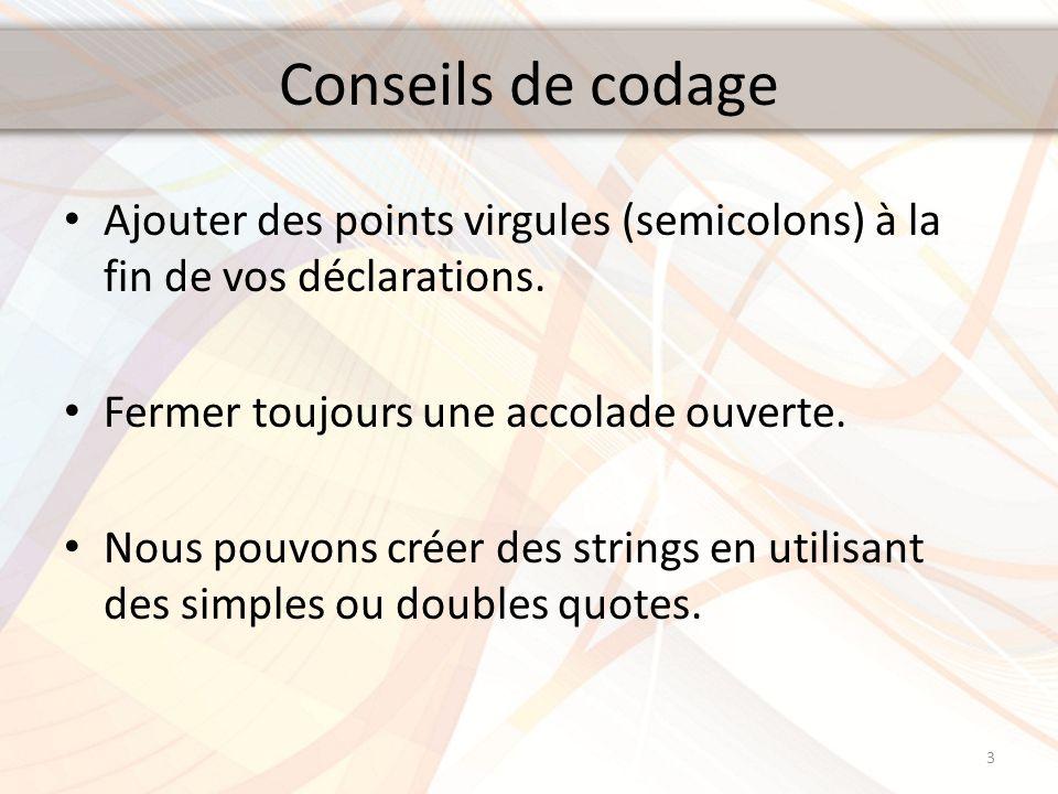 Conseils de codage Ajouter des points virgules (semicolons) à la fin de vos déclarations. Fermer toujours une accolade ouverte. Nous pouvons créer des