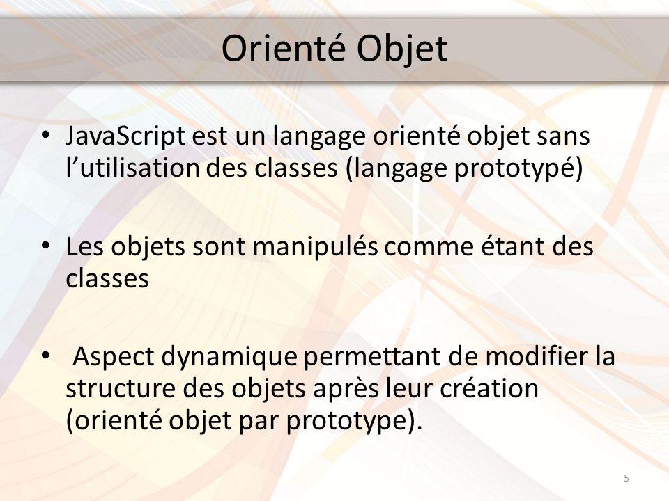 Orienté Objet JavaScript est un langage orienté objet sans lutilisation des classes (langage prototypé) Les objets sont manipulés comme étant des clas