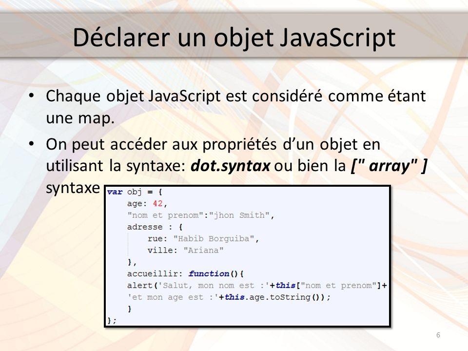 Déclarer un objet JavaScript Chaque objet JavaScript est considéré comme étant une map. On peut accéder aux propriétés dun objet en utilisant la synta