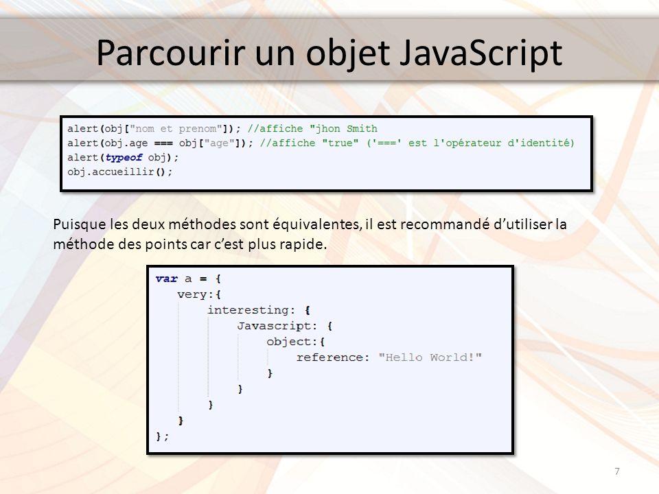 Parcourir un objet JavaScript 7 Puisque les deux méthodes sont équivalentes, il est recommandé dutiliser la méthode des points car cest plus rapide.