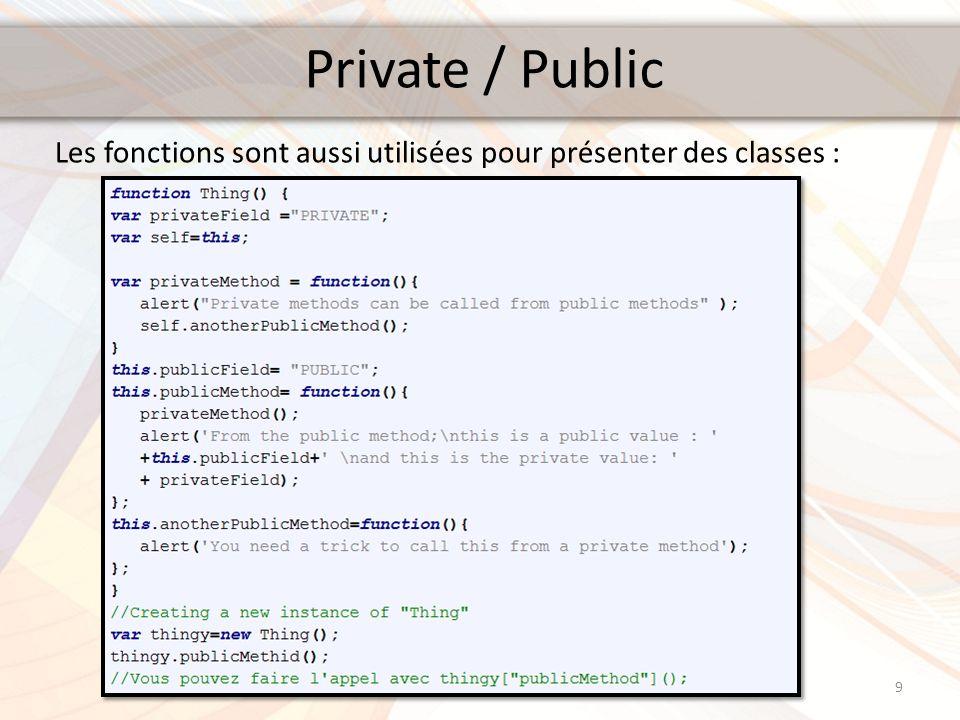 Private / Public La variable self dans le code précédent qui est égale à this, permet à la méthode privée daccéder aux méthodes publique de la même classe Thing : Dans ce contexte, this signifie la fonction privée privatemethod(); Une méthode privée en JavaScript naccède pas aux autres méthodes mais peut accéder aux variables.