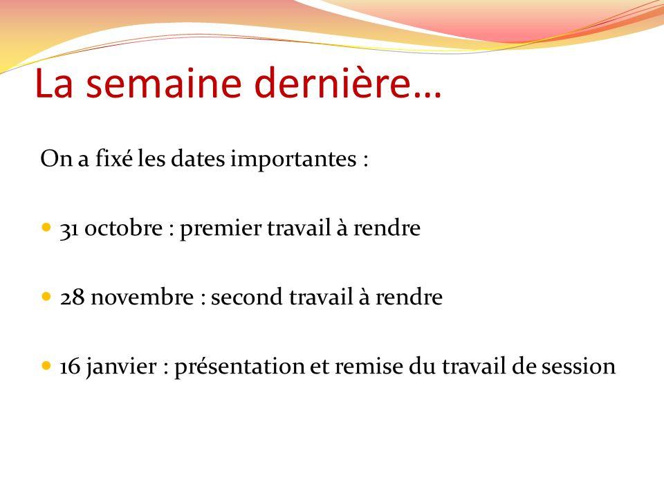 La semaine dernière… On a fixé les dates importantes : 31 octobre : premier travail à rendre 28 novembre : second travail à rendre 16 janvier : présentation et remise du travail de session