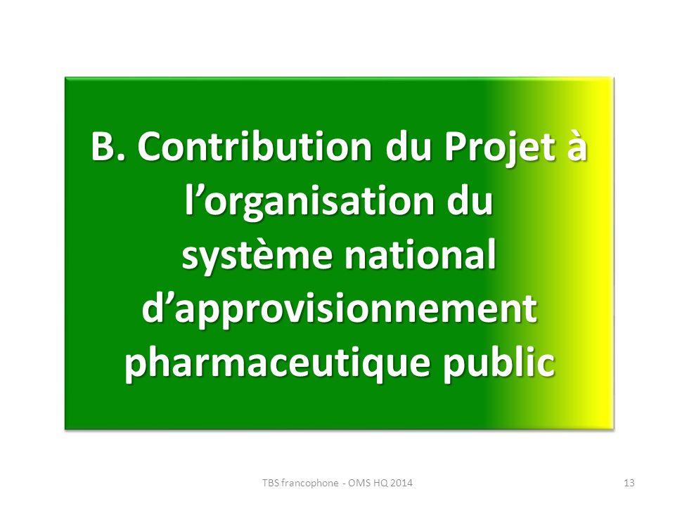B. Contribution du Projet à lorganisation du système national dapprovisionnement pharmaceutique public 13TBS francophone - OMS HQ 2014