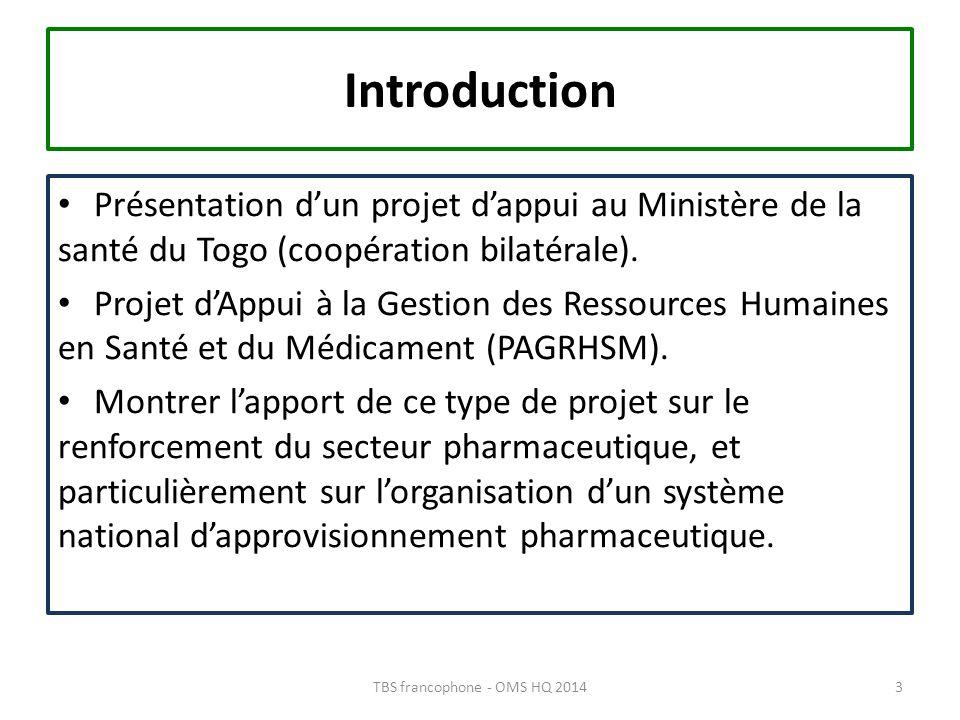 Contexte 2013 : 6 Millions habitants 170 pharmaciens dont 17 dans le public 157 officines dont 140 à Lomé + 69 Dépôts pharmaceutiques 5 grossistes + CAMEG-TOGO 3 fabricants Ministère de la santé en cours de réorganisation Nouvelle PNS en 2011 et PNDS 2012-2015 4TBS francophone - OMS HQ 2014