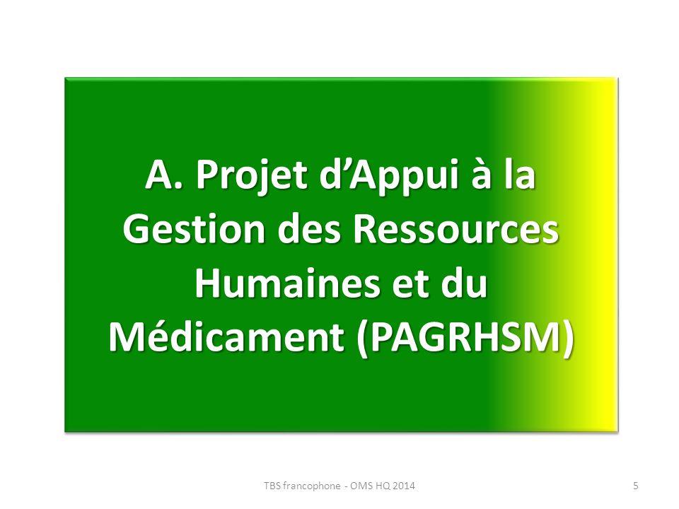 A. Projet dAppui à la Gestion des Ressources Humaines et du Médicament (PAGRHSM) 5TBS francophone - OMS HQ 2014