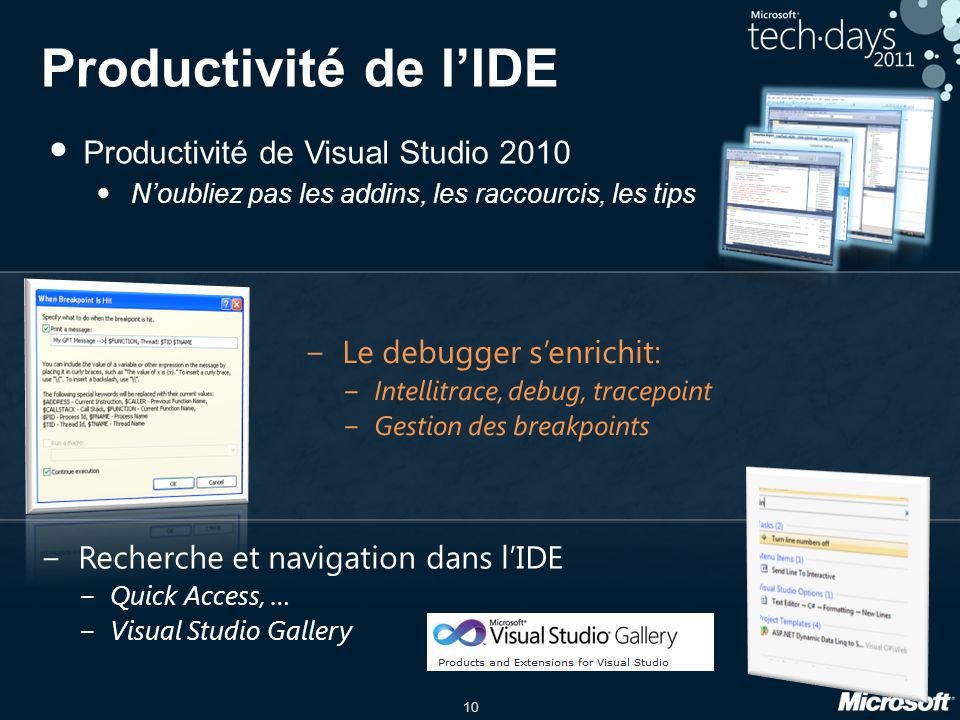 10 Productivité de lIDE Productivité de Visual Studio 2010 Noubliez pas les addins, les raccourcis, les tips Recherche et navigation dans lIDE Quick Access, … Visual Studio Gallery