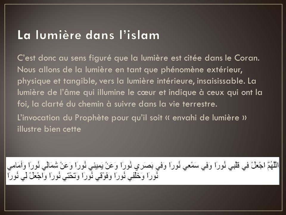 Cest donc au sens figuré que la lumière est citée dans le Coran. Nous allons de la lumière en tant que phénomène extérieur, physique et tangible, vers