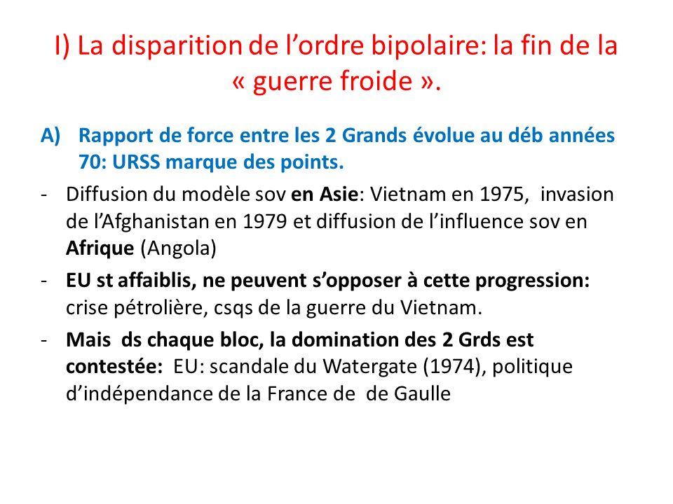 I) La disparition de lordre bipolaire: la fin de la « guerre froide ». A)Rapport de force entre les 2 Grands évolue au déb années 70: URSS marque des