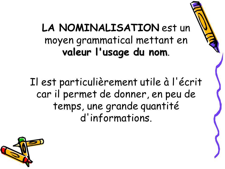 valeur l'usage du nom LA NOMINALISATION est un moyen grammatical mettant en valeur l'usage du nom. Il est particulièrement utile à l'écrit car il perm