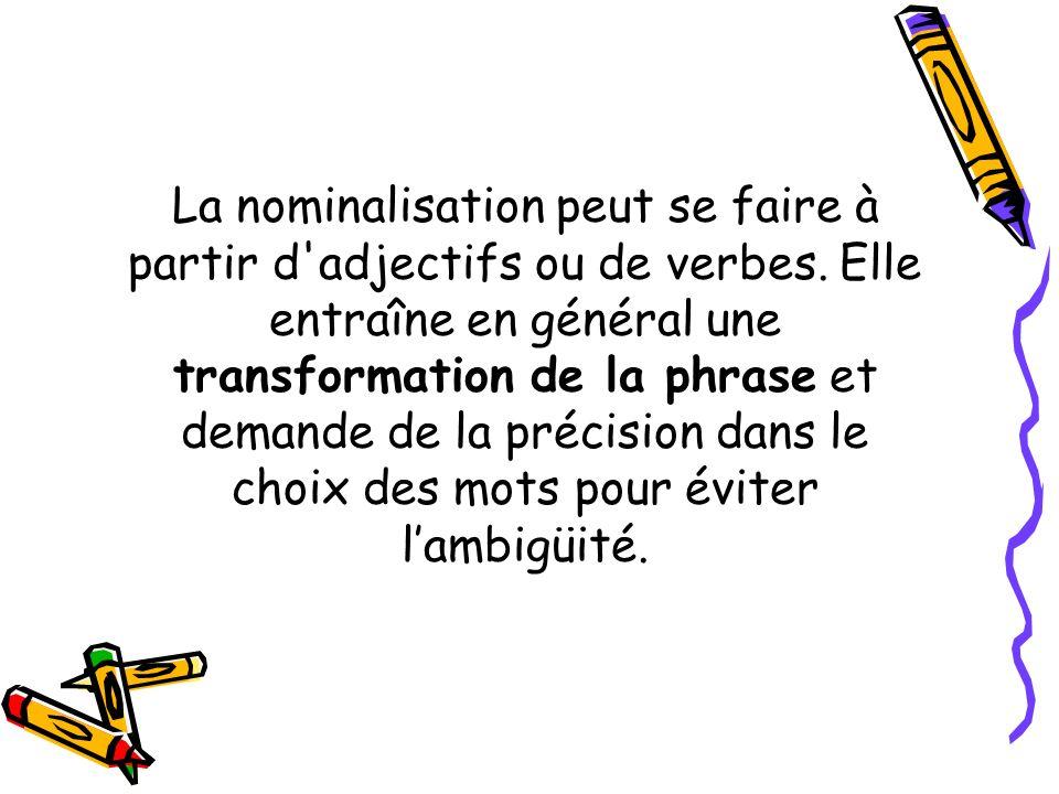 La nominalisation peut se faire à partir d'adjectifs ou de verbes. Elle entraîne en général une transformation de la phrase et demande de la précision
