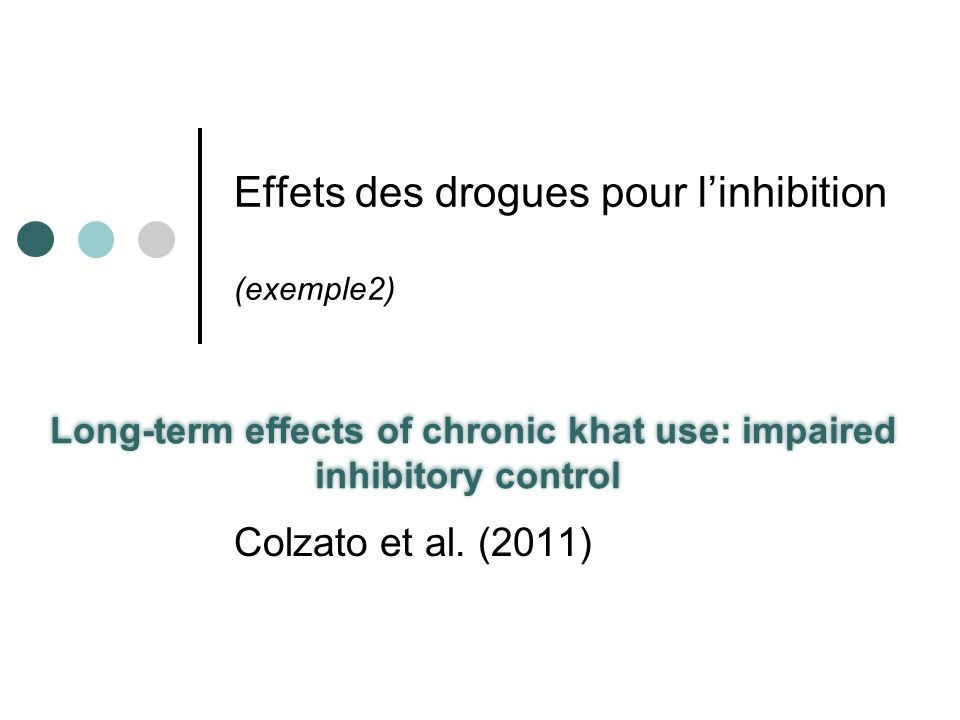 Effets des drogues pour linhibition (exemple2) Long-term effects of chronic khat use: impaired inhibitory control Colzato et al. (2011)