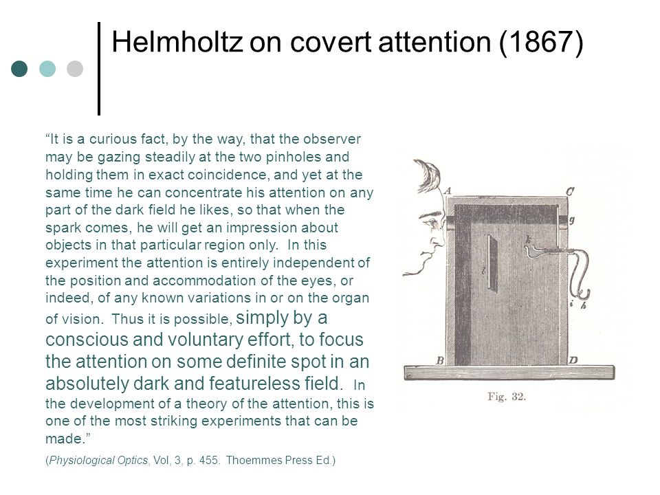 Helmholtz on covert attention (1867) It is a curious fact, by the way, that the observer may be gazing steadily at the two pinholes and holding them i