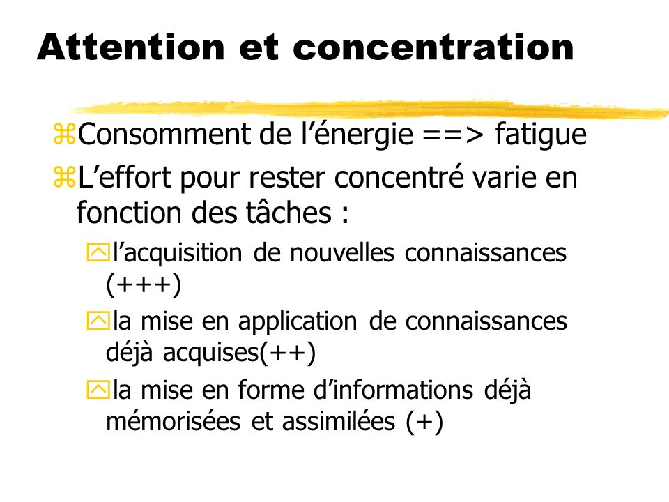 Attention et concentration zConsomment de lénergie ==> fatigue zLeffort pour rester concentré varie en fonction des tâches : ylacquisition de nouvelle