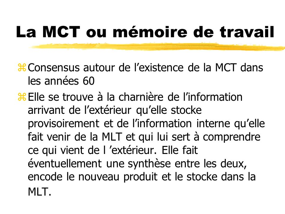 La MCT ou mémoire de travail zConsensus autour de lexistence de la MCT dans les années 60 zElle se trouve à la charnière de linformation arrivant de l